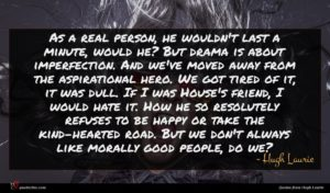 Hugh Laurie quote : As a real person ...
