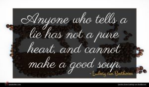Ludwig van Beethoven quote : Anyone who tells a ...