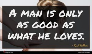 Saul Bellow quote : A man is only ...