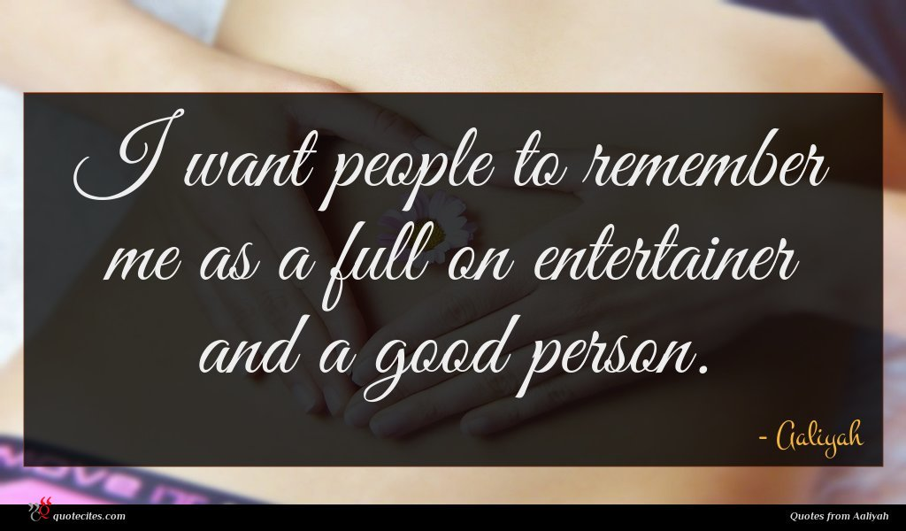 I want people to remember me as a full on entertainer and a good person.