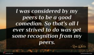 Ron White quote : I was considered by ...