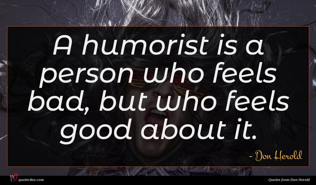 A humorist is a person who feels bad, but who feels good about it.