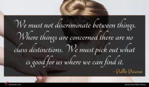 Pablo Picasso quote : We must not discriminate ...