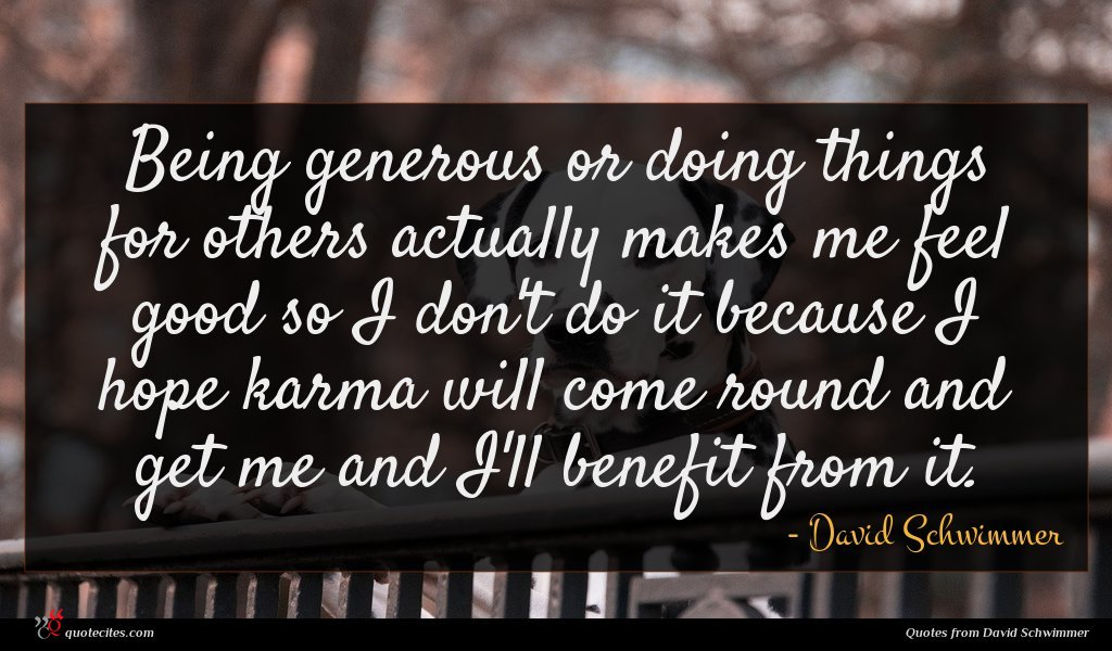 Being generous or doing things for others actually makes me feel good so I don't do it because I hope karma will come round and get me and I'll benefit from it.