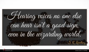 J. K. Rowling quote : Hearing voices no one ...