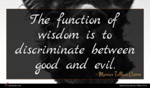 Marcus Tullius Cicero quote : The function of wisdom ...