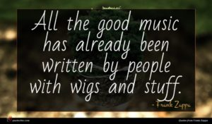Frank Zappa quote : All the good music ...