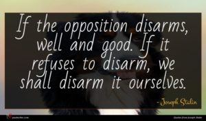 Joseph Stalin quote : If the opposition disarms ...