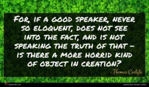 Thomas Carlyle quote : For if a good ...