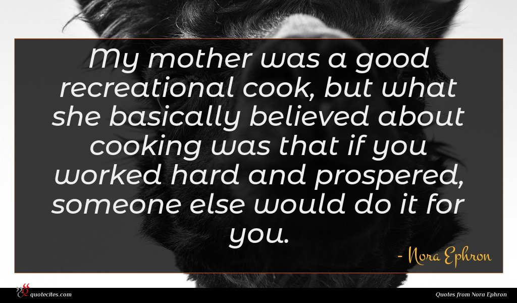 My mother was a good recreational cook, but what she basically believed about cooking was that if you worked hard and prospered, someone else would do it for you.