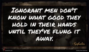 Sophocles quote : Ignorant men don't know ...