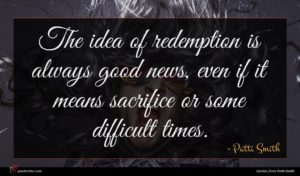 Patti Smith quote : The idea of redemption ...