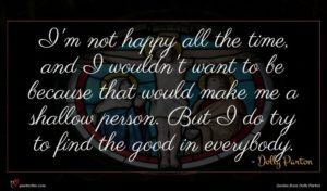 Dolly Parton quote : I'm not happy all ...