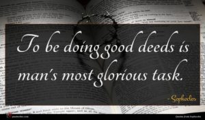 Sophocles quote : To be doing good ...