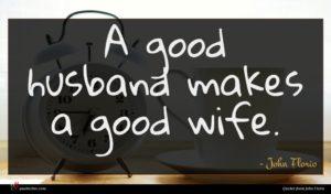 John Florio quote : A good husband makes ...
