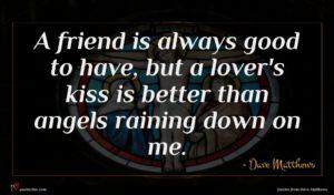 Dave Matthews quote : A friend is always ...