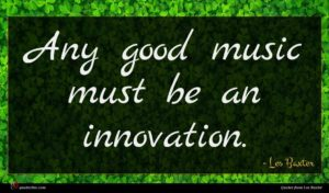 Les Baxter quote : Any good music must ...