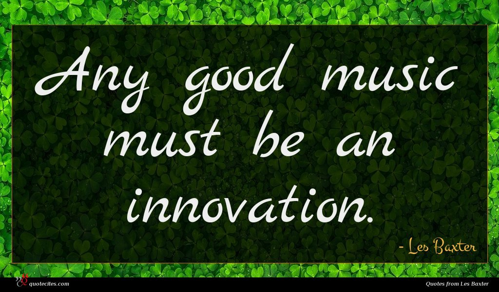 Any good music must be an innovation.