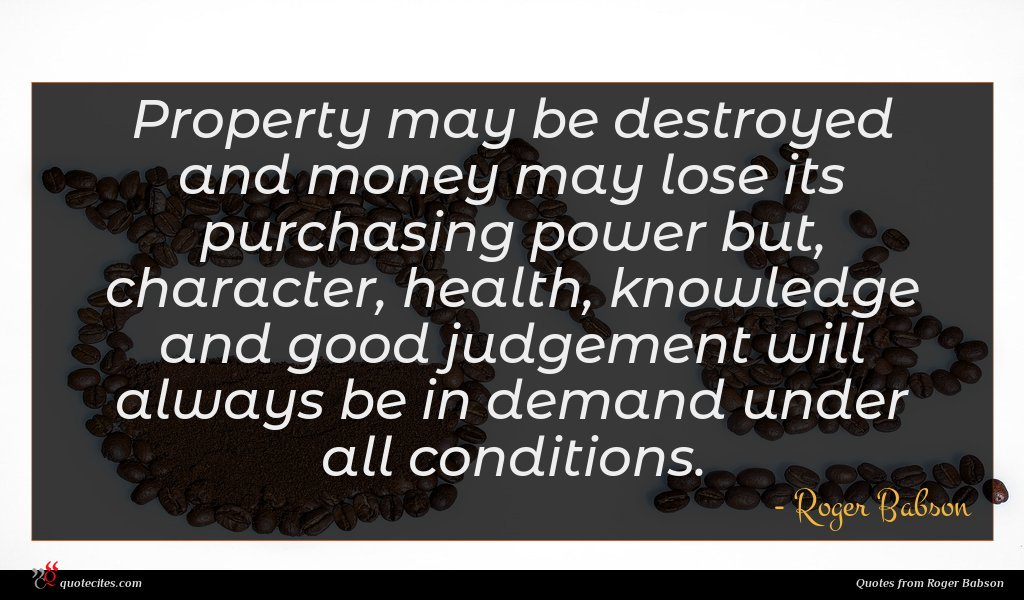 Property may be destroyed and money may lose its purchasing power but, character, health, knowledge and good judgement will always be in demand under all conditions.