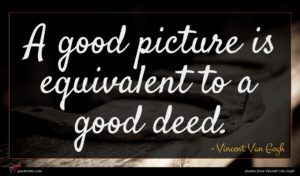 Vincent Van Gogh quote : A good picture is ...
