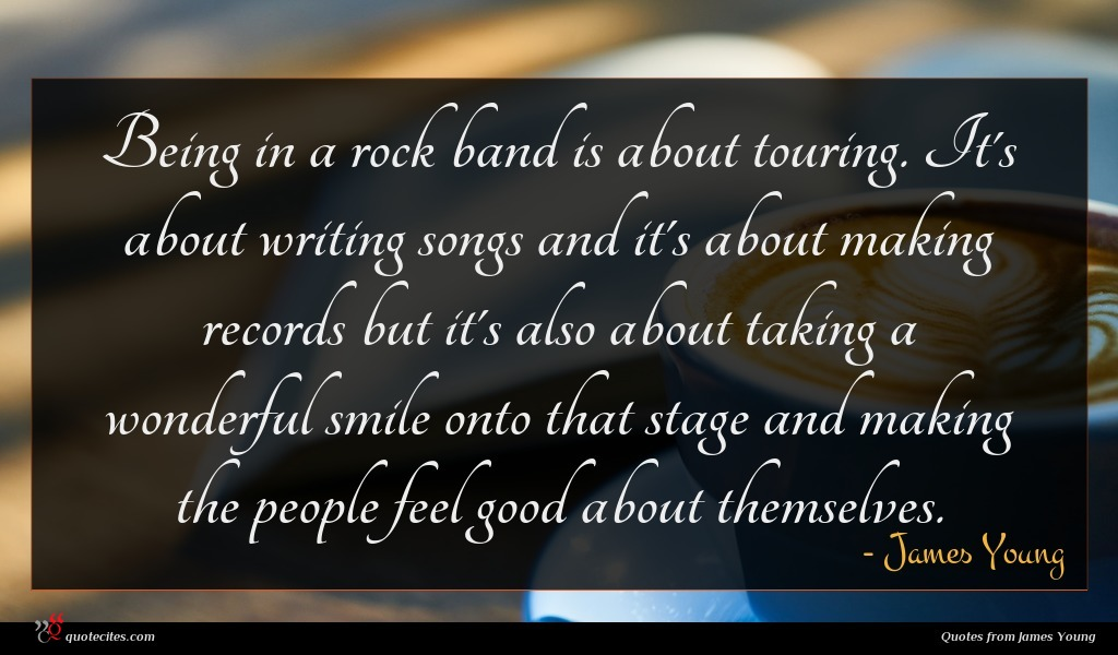 Being in a rock band is about touring. It's about writing songs and it's about making records but it's also about taking a wonderful smile onto that stage and making the people feel good about themselves.