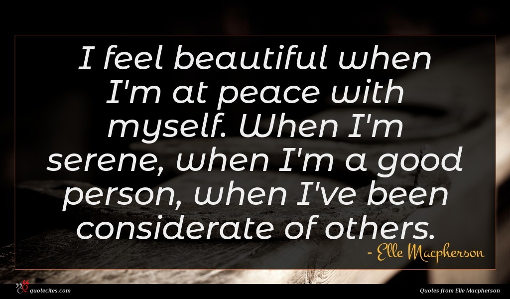 I feel beautiful when I'm at peace with myself. When I'm serene, when I'm a good person, when I've been considerate of others.