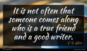 E. B. White quote : It is not often ...