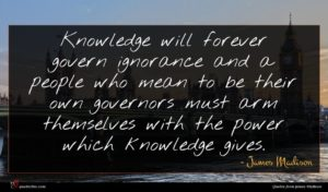 James Madison quote : Knowledge will forever govern ...