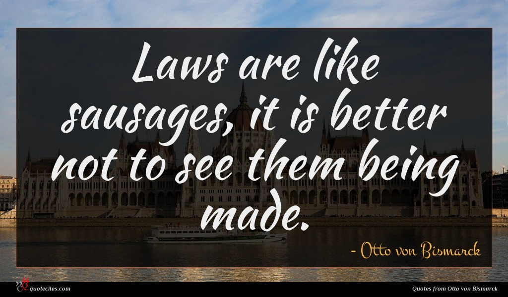 Laws are like sausages, it is better not to see them being made.