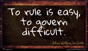 Johann Wolfgang von Goethe quote : To rule is easy ...