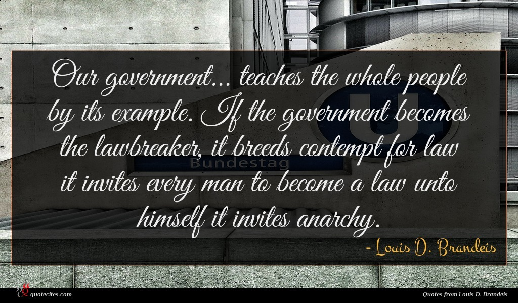 Our government... teaches the whole people by its example. If the government becomes the lawbreaker, it breeds contempt for law it invites every man to become a law unto himself it invites anarchy.