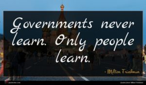 Milton Friedman quote : Governments never learn Only ...