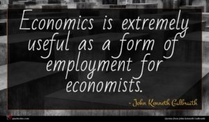 John Kenneth Galbraith quote : Economics is extremely useful ...