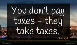 Chris Rock quote : You don't pay taxes ...