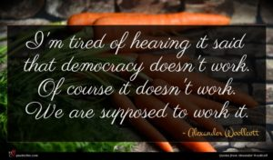 Alexander Woollcott quote : I'm tired of hearing ...