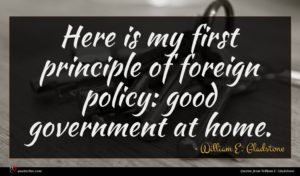William E. Gladstone quote : Here is my first ...