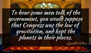 Wendell Phillips quote : To hear some men ...
