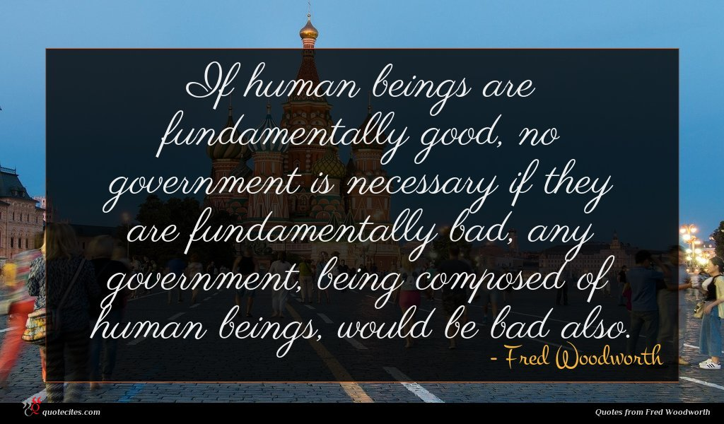 If human beings are fundamentally good, no government is necessary if they are fundamentally bad, any government, being composed of human beings, would be bad also.