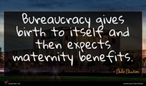 Dale Dauten quote : Bureaucracy gives birth to ...