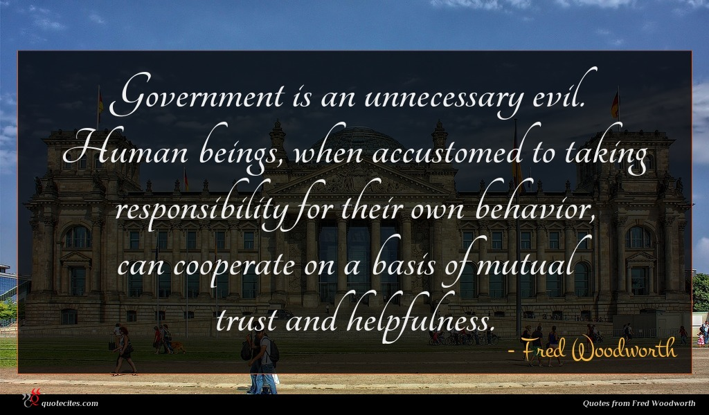 Government is an unnecessary evil. Human beings, when accustomed to taking responsibility for their own behavior, can cooperate on a basis of mutual trust and helpfulness.