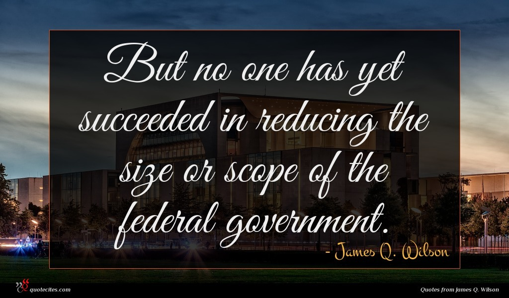 But no one has yet succeeded in reducing the size or scope of the federal government.