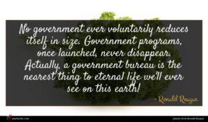 Ronald Reagan quote : No government ever voluntarily ...