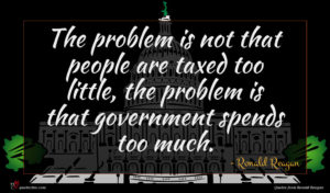 Ronald Reagan quote : The problem is not ...