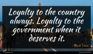 Mark Twain quote : Loyalty to the country ...