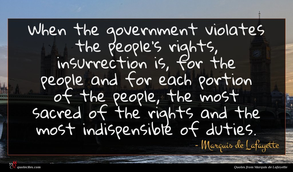 When the government violates the people's rights, insurrection is, for the people and for each portion of the people, the most sacred of the rights and the most indispensible of duties.