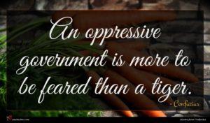 Confucius quote : An oppressive government is ...