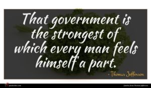 Thomas Jefferson quote : That government is the ...