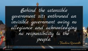 Theodore Roosevelt quote : Behind the ostensible government ...