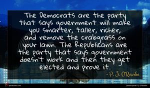 P. J. O'Rourke quote : The Democrats are the ...