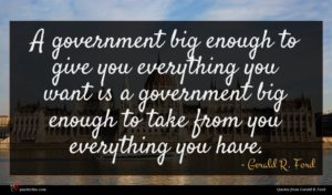Gerald R. Ford quote : A government big enough ...